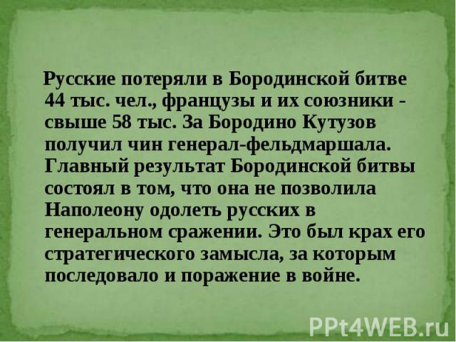 Русские потеряли в Бородинской битве 44 тыс. чел., французы и их союзники - свыше 58 тыс. За Бородино Кутузов получил чин генерал-фельдмаршала. Главный результат Бородинской битвы состоял в том, что она не позволила Наполеону одолеть русских в генер…