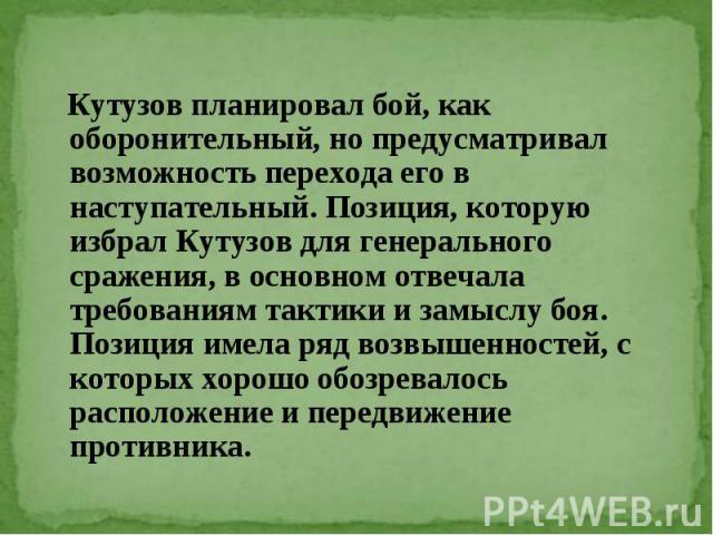 Кутузов планировал бой, как оборонительный, но предусматривал возможность перехода его в наступательный. Позиция, которую избрал Кутузов для генерального сражения, в основном отвечала требованиям тактики и замыслу боя. Позиция имела ряд возвышенност…