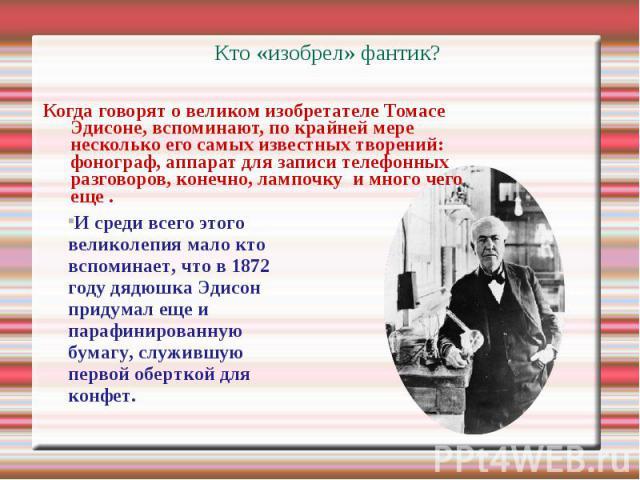 Кто «изобрел» фантик? Когда говорят о великом изобретателе Томасе Эдисоне, вспоминают, по крайней мере несколько его самых известных творений: фонограф, аппарат для записи телефонных разговоров, конечно, лампочку и много чего еще . И среди всего это…