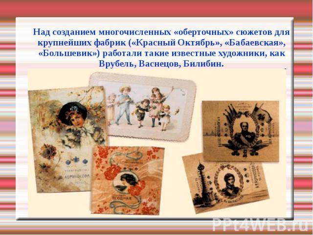 Над созданием многочисленных «оберточных» сюжетов для крупнейших фабрик («Красный Октябрь», «Бабаевская», «Большевик») работали такие известные художники, как Врубель, Васнецов, Билибин.