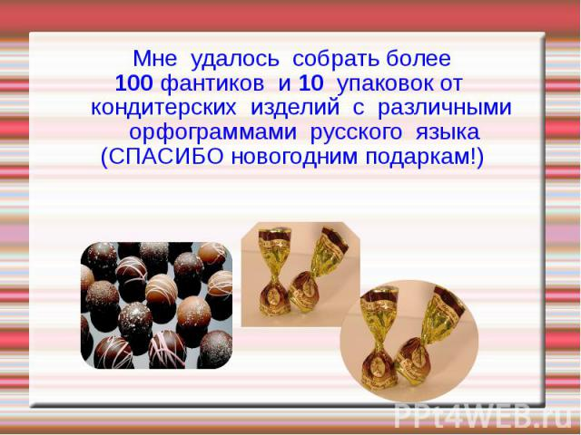 Мне удалось собрать более 100 фантиков и 10 упаковок от кондитерских изделий с различными орфограммами русского языка (СПАСИБО новогодним подаркам!)