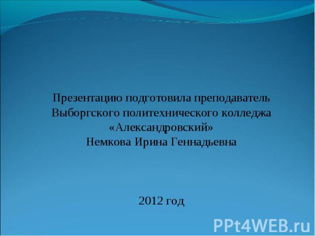 Презентацию подготовила преподаватель Выборгского политехнического колледжа «Александровский» Немкова Ирина Геннадьевна 2012 год