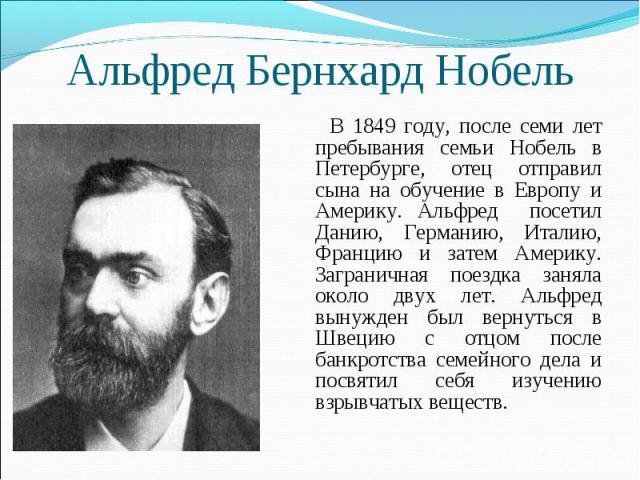 Альфред Бернхард Нобель В 1849 году, после семи лет пребывания семьи Нобель в Петербурге, отец отправил сына на обучение в Европу и Америку. Альфред посетил Данию, Германию, Италию, Францию и затем Америку. Заграничная поездка заняла около двух лет.…