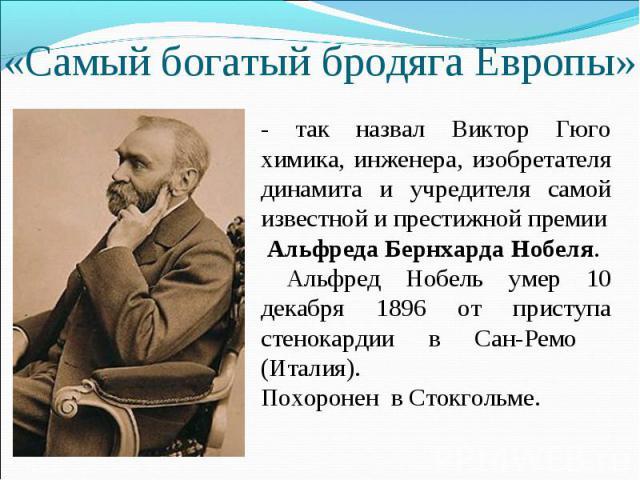 «Самый богатый бродяга Европы» - так назвал Виктор Гюго химика, инженера, изобретателя динамита и учредителя самой известной и престижной премии Альфреда Бернхарда Нобеля. Альфред Нобель умер 10 декабря 1896 от приступа стенокардии в Сан-Ремо (Итали…