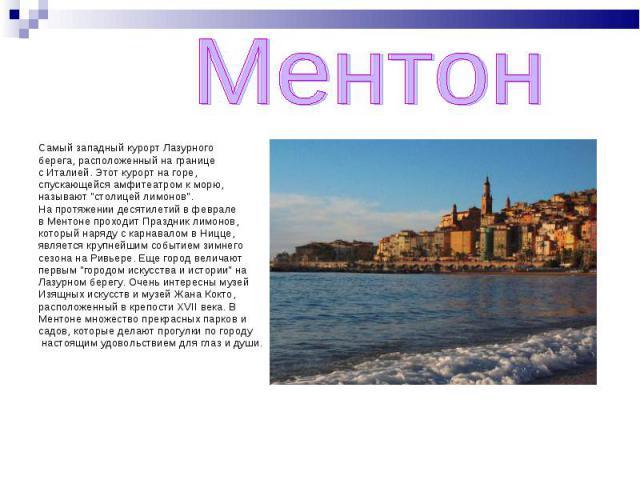 Ментон Самый западный курорт Лазурного берега, расположенный на границе с Италией. Этот курорт на горе, спускающейся амфитеатром к морю, называют