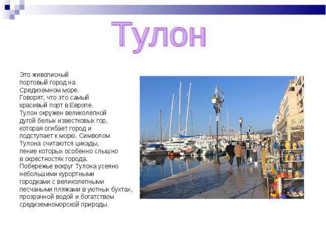 Тулон Это живописный портовый город на Средиземном море. Говорят, что это самый красивый порт в Европе. Тулон окружен великолепной дугой белых известковых гор, которая огибает город и подступает к морю. Символом Тулона считаются цикады, пение которы…