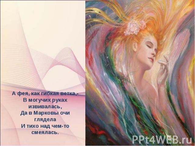 А фея, как гибкая ветка,- В могучих руках извивалась, Да в Марковы очи глядела И тихо над чем-то смеялась.
