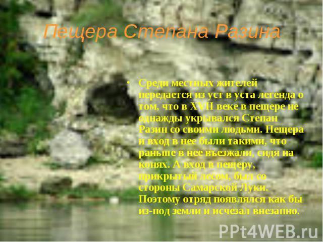 Пещера Степана Разина Среди местных жителей передается из уст в уста легенда о том, что в XVII веке в пещере не однажды укрывался Степан Разин со своими людьми. Пещера и вход в нее были такими, что раньше в нее въезжали, сидя на конях. А вход в пеще…