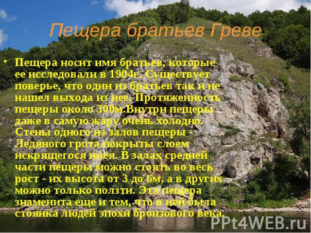 Пещера братьев Греве Пещера носит имя братьев, которые ее исследовали в 1904г. Существует поверье, что один из братьев так и не нашел выхода из нее. Протяженность пещеры около 300м.Внутри пещеры даже в самую жару очень холодно. Стены одного из залов…