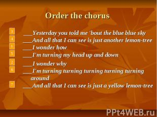 Order the chorus ___Yesterday you told me 'bout the blue blue sky ___And all tha