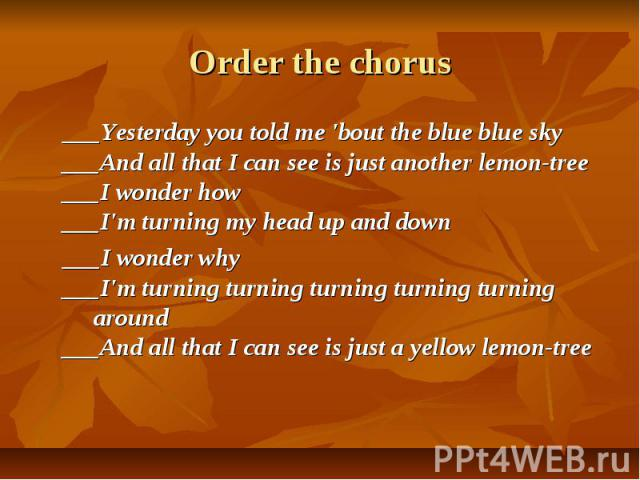 Order the chorus ___Yesterday you told me 'bout the blue blue sky ___And all that I can see is just another lemon-tree ___I wonder how ___I'm turning my head up and down ___I wonder why ___I'm turning turning turning turning turning around ___And al…