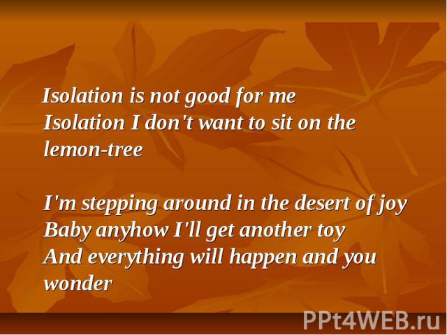 Isolation is not good for me Isolation I don't want to sit on the lemon-tree I'm stepping around in the desert of joy Baby anyhow I'll get another toy And everything will happen and you wonder
