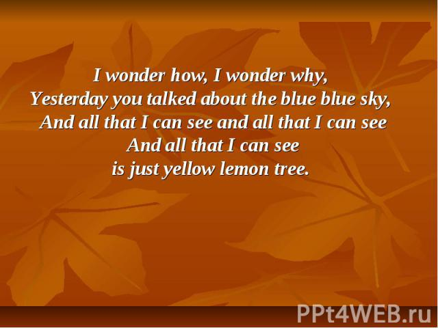 I wonder how, I wonder why, Yesterday you talked about the blue blue sky, And all that I can see and all that I can see And all that I can see is just yellow lemon tree.
