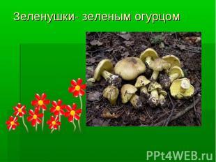 Зеленушки- зеленым огурцом
