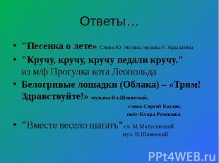 "Ответы… ""Песенка о лете» Слова Ю. Энтина,музыка Е. Крылатова ""Кручу, кручу, кру"