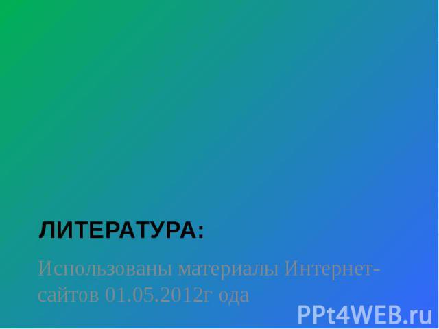 Литература: Использованы материалы Интернет-сайтов 01.05.2012г ода