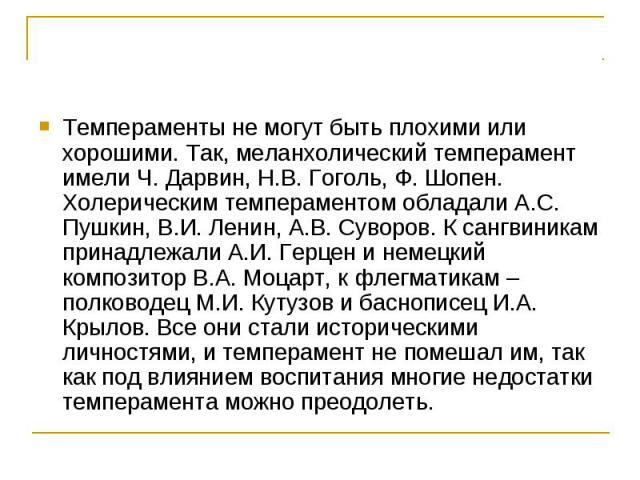 Темпераменты не могут быть плохими или хорошими. Так, меланхолический темперамент имели Ч. Дарвин, Н.В. Гоголь, Ф. Шопен. Холерическим темпераментом обладали А.С. Пушкин, В.И. Ленин, А.В. Суворов. К сангвиникам принадлежали А.И. Герцен и немецкий ко…
