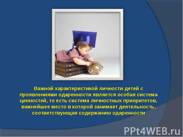 Важной характеристикой личности детей с проявлениями одаренности является особая система ценностей, то есть система личностных приоритетов, важнейшее место в которой занимает деятельность, соответствующая содержанию одаренности