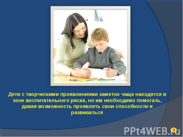 Дети с творческими проявлениями заметно чаще находятся в зоне воспитательного риска, но им необходимо помогать, давая возможность проявлять свои способности и развиваться