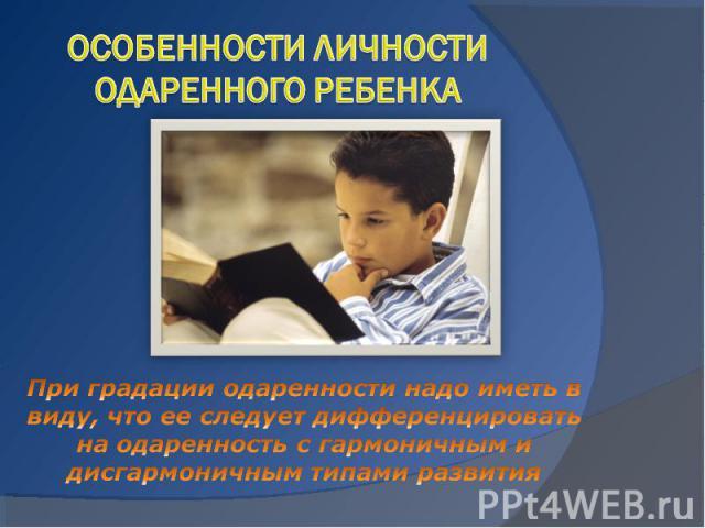 Особенности личности одаренного ребенка При градации одаренности надо иметь в виду, что ее следует дифференцировать на одаренность с гармоничным и дисгармоничным типами развития
