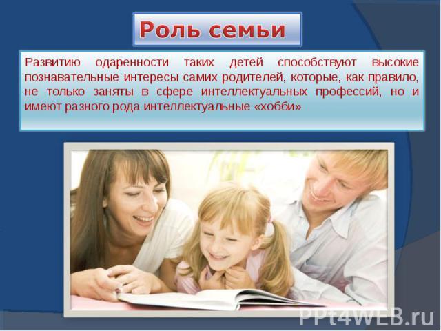 Роль семьи Развитию одаренности таких детей способствуют высокие познавательные интересы самих родителей, которые, как правило, не только заняты в сфере интеллектуальных профессий, но и имеют разного рода интеллектуальные «хобби»
