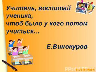 Учитель, воспитай ученика, чтоб было у кого потом учиться… Е.Винокуров