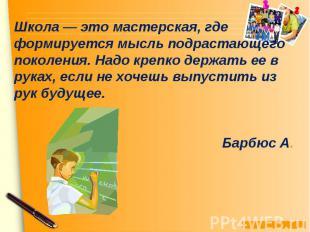 Школа — это мастерская, где формируется мысль подрастающего поколения. Надо креп