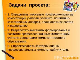 Задачи проекта: 1. Определить ключевые профессиональные компетенции учителя, уто