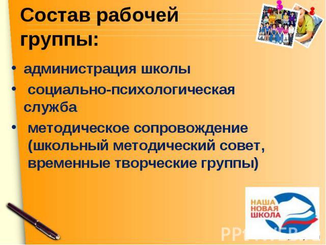 Состав рабочей группы: администрация школы социально-психологическая служба методическое сопровождение (школьный методический совет, временные творческие группы)