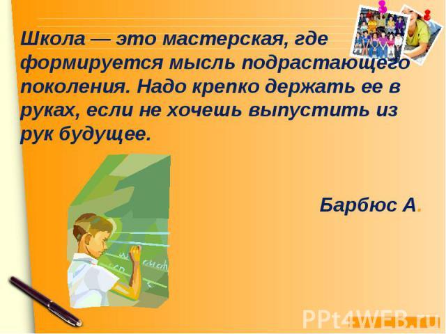 Школа — это мастерская, где формируется мысль подрастающего поколения. Надо крепко держать ее в руках, если не хочешь выпустить из рук будущее. Барбюс А.