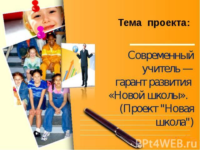 Тема проекта: Современный учитель — гарант развития «Новой школы». (Проект
