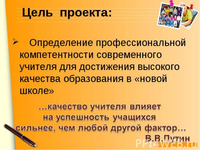 Цель проекта: Определение профессиональной компетентности современного учителя для достижения высокого качества образования в «новой школе» …качество учителя влияет на успешность учащихся сильнее, чем любой другой фактор… В.В.Путин