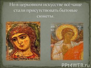 Но в церковном искусстве всё чаще стали присутствовать бытовые сюжеты.