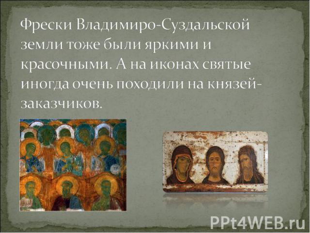 Фрески Владимиро-Суздальской земли тоже были яркими и красочными. А на иконах святые иногда очень походили на князей-заказчиков.