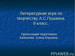 Литературная игра по творчеству А.С.Пушкина. 9 класс. Презентацию подготовила Ба