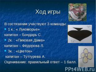 Ход игры В состязании участвуют 3 команды: 1 к.: « Лукоморье» капитан – Бондарь