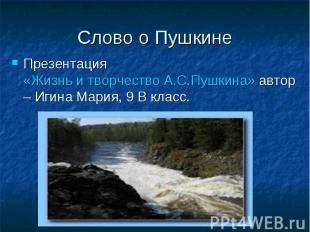 Слово о Пушкине Презентация «Жизнь и творчество А.С.Пушкина» автор – Игина Мария
