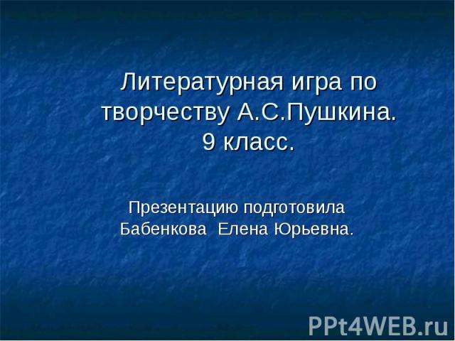 Литературная игра по творчеству А.С.Пушкина. 9 класс. Презентацию подготовила Бабенкова Елена Юрьевна.