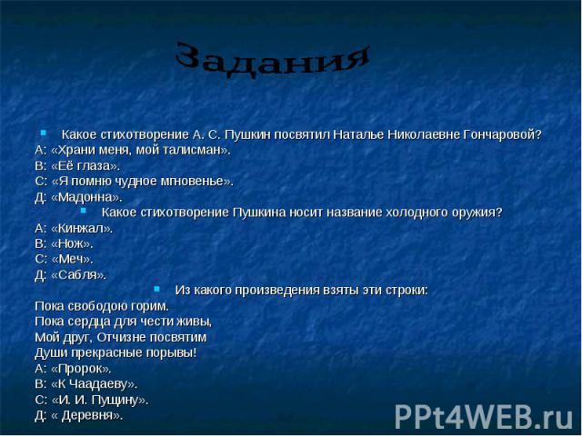Задания Какое стихотворение А. С. Пушкин посвятил Наталье Николаевне Гончаровой? А: «Храни меня, мой талисман». В: «Её глаза». С: «Я помню чудное мгновенье». Д: «Мадонна». Какое стихотворение Пушкина носит название холодного оружия? А: «Кинжал». В: …