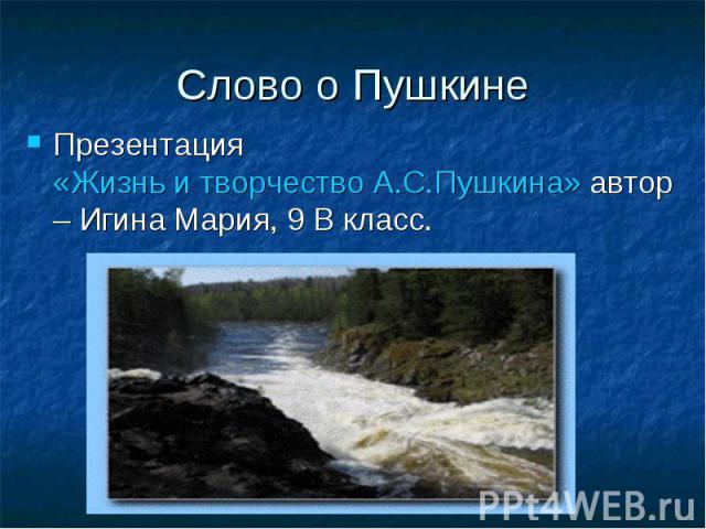 Слово о Пушкине Презентация «Жизнь и творчество А.С.Пушкина» автор – Игина Мария, 9 В класс.