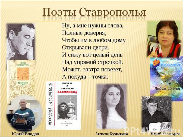 Поэты Ставрополья Ну, а мне нужны слова, Полные доверия, Чтобы им в любом дому Открывали двери. И сижу вот целый день Над упрямой строчкой. Может, завтра повезет, А покуда – точка.
