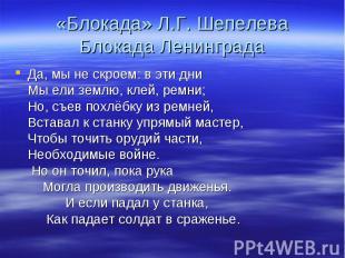 «Блокада» Л.Г. Шепелева Блокада Ленинграда Да, мы не скроем: в эти дни Мы ели зе