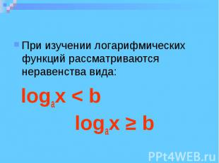 При изучении логарифмических функций рассматриваются неравенства вида: logax < b