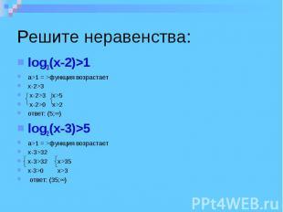 Решите неравенства: log3(x-2)>1 a>1 = >функция возрастает x-2>3 x-2>3 x>5 x-2>0