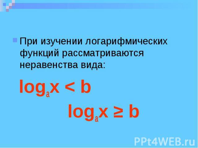 При изучении логарифмических функций рассматриваются неравенства вида: logax < b logax ≥ b