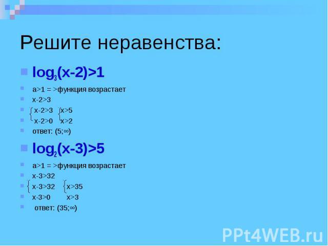 Решите неравенства: log3(x-2)>1 a>1 = >функция возрастает x-2>3 x-2>3 x>5 x-2>0 x>2 ответ: (5;∞) log2(x-3)>5 a>1 = >функция возрастает x-3>32 x-3>32 x>35 x-3>0 x>3 ответ: (35;∞)