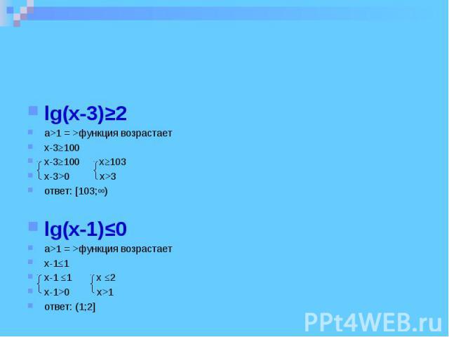 lg(x-3)≥2 a>1 = >функция возрастает x-3≥100 x-3≥100 x≥103 x-3>0 x>3 ответ: [103;∞) lg(x-1)≤0 a>1 = >функция возрастает x-1≤1 x-1 ≤1 x ≤2 x-1>0 x>1 ответ: (1;2]