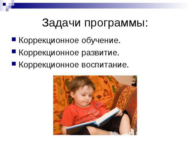 Задачи программы: Коррекционное обучение. Коррекционное развитие. Коррекционное воспитание.