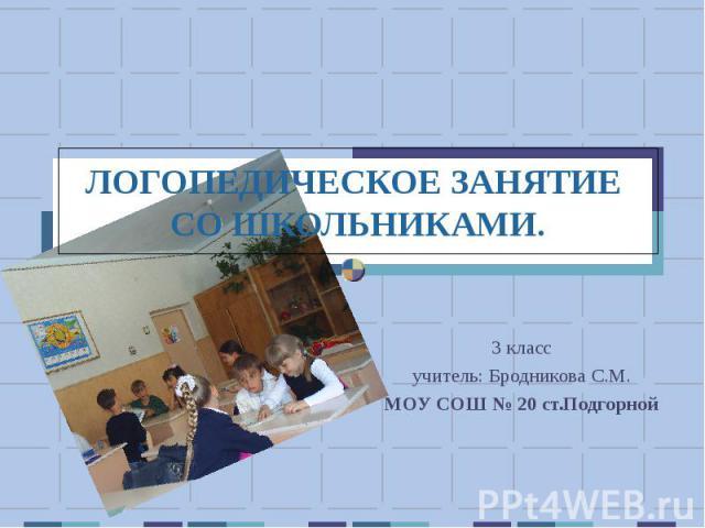 Логопедическое занятие со школьниками 3 класс учитель: Бродникова С.М. МОУ СОШ № 20 ст.Подгорной