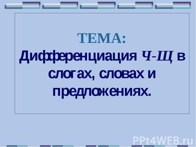 ТЕМА: Дифференциация Ч-Щ в слогах, словах и предложениях.